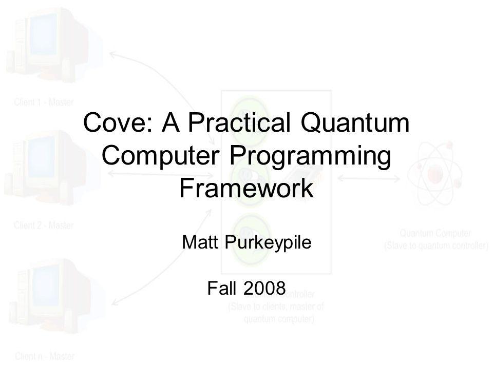 Cove: A Practical Quantum Computer Programming Framework Matt Purkeypile Fall 2008