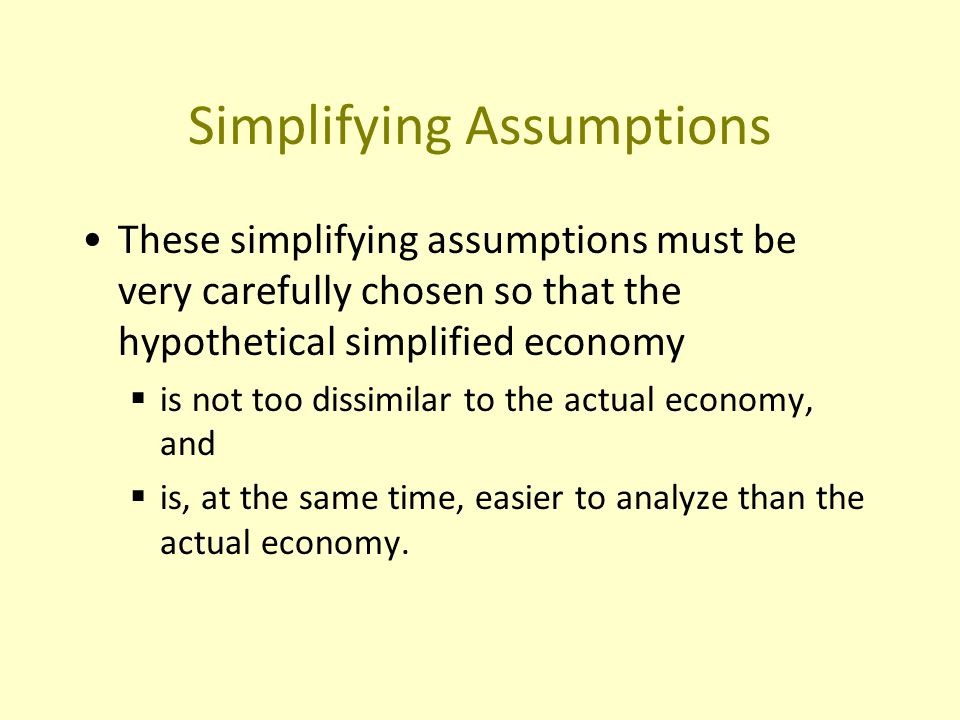 Simplifying Assumptions These simplifying assumptions must be very carefully chosen so that the hypothetical simplified economy  is not too dissimilar to the actual economy, and  is, at the same time, easier to analyze than the actual economy.