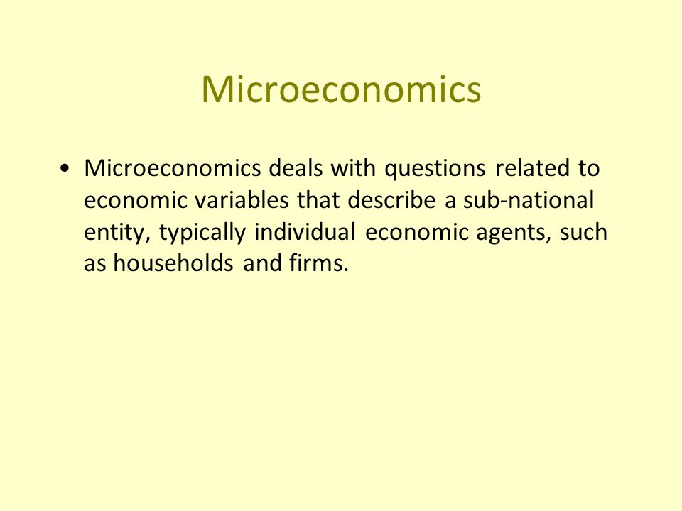 Microeconomics Microeconomics deals with questions related to economic variables that describe a sub-national entity, typically individual economic agents, such as households and firms.