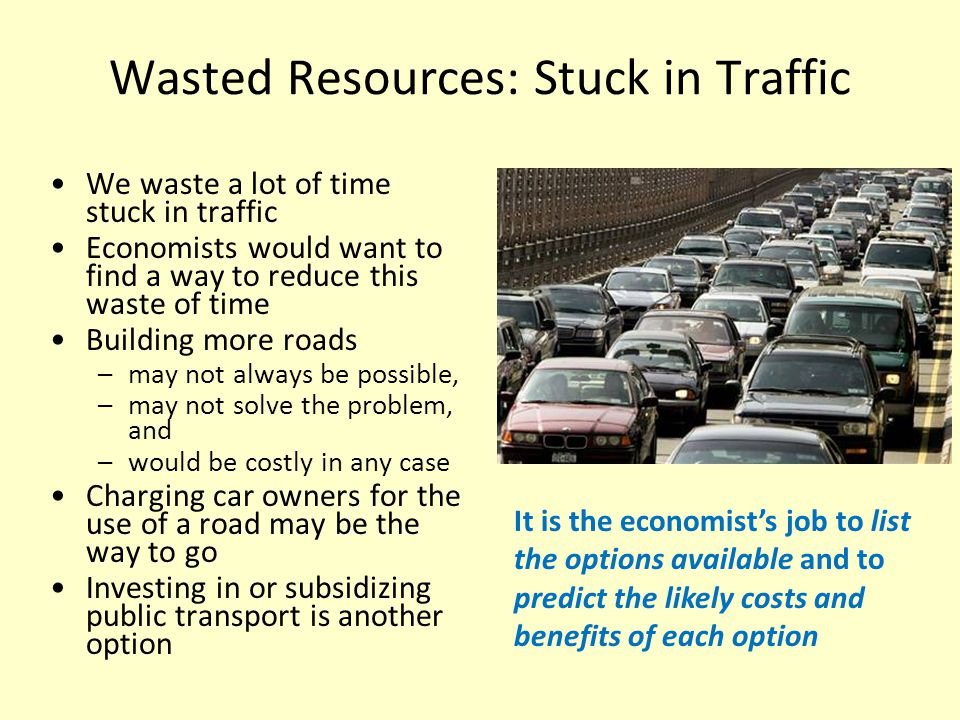 Wasted Resources: Stuck in Traffic We waste a lot of time stuck in traffic Economists would want to find a way to reduce this waste of time Building more roads –may not always be possible, –may not solve the problem, and –would be costly in any case Charging car owners for the use of a road may be the way to go Investing in or subsidizing public transport is another option It is the economist's job to list the options available and to predict the likely costs and benefits of each option