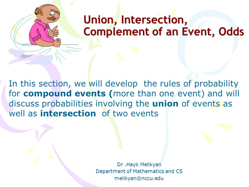 Union, Intersection, Complement of an Event, Odds Dr.Hayk Melikyan Department of Mathematics and CS melikyan@nccu.edu In this section, we will develop