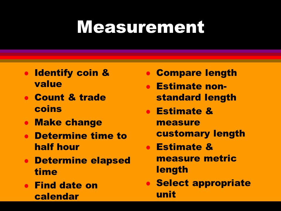 Measurement l Identify coin & value l Count & trade coins l Make change l Determine time to half hour l Determine elapsed time l Find date on calendar l Compare length l Estimate non- standard length l Estimate & measure customary length l Estimate & measure metric length l Select appropriate unit