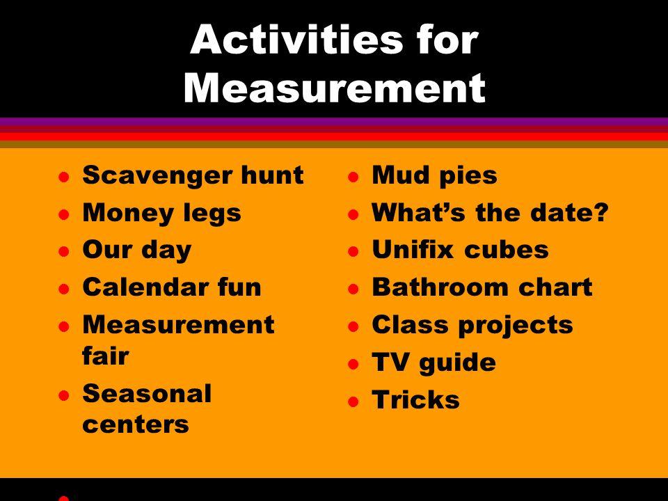 Activities for Measurement l Scavenger hunt l Money legs l Our day l Calendar fun l Measurement fair l Seasonal centers l Imaginary Walk l Mud pies l What's the date.