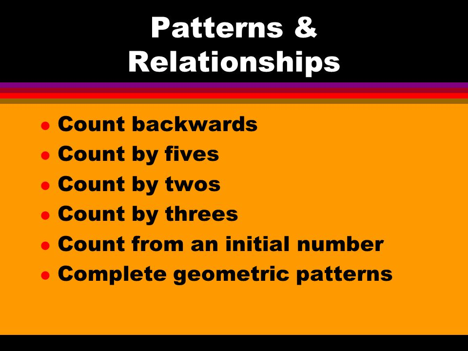 Patterns & Relationships l Count backwards l Count by fives l Count by twos l Count by threes l Count from an initial number l Complete geometric patterns