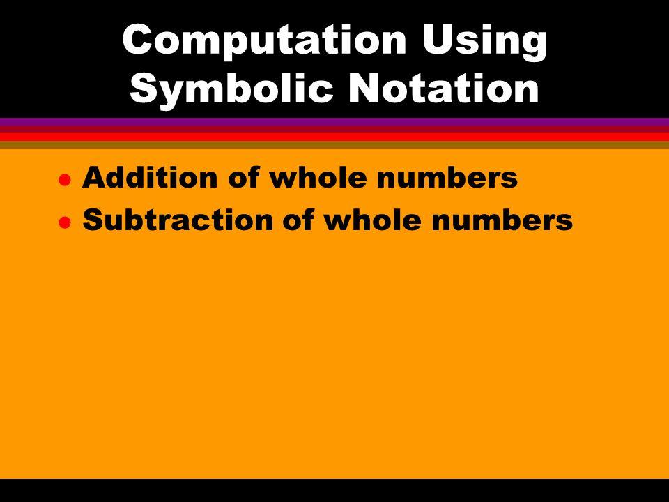 Computation Using Symbolic Notation l Addition of whole numbers l Subtraction of whole numbers