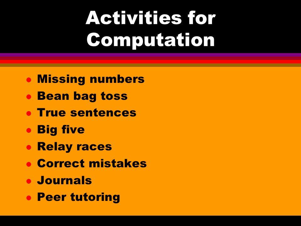 Activities for Computation l Missing numbers l Bean bag toss l True sentences l Big five l Relay races l Correct mistakes l Journals l Peer tutoring