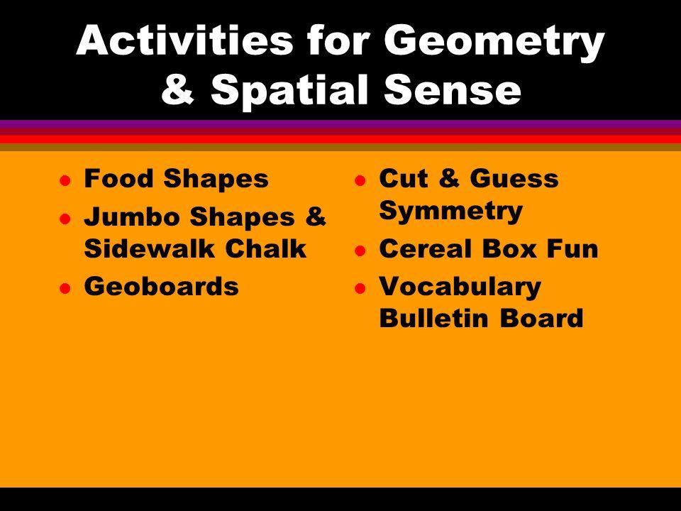 Activities for Geometry & Spatial Sense l Food Shapes l Jumbo Shapes & Sidewalk Chalk l Geoboards l Cut & Guess Symmetry l Cereal Box Fun l Vocabulary Bulletin Board