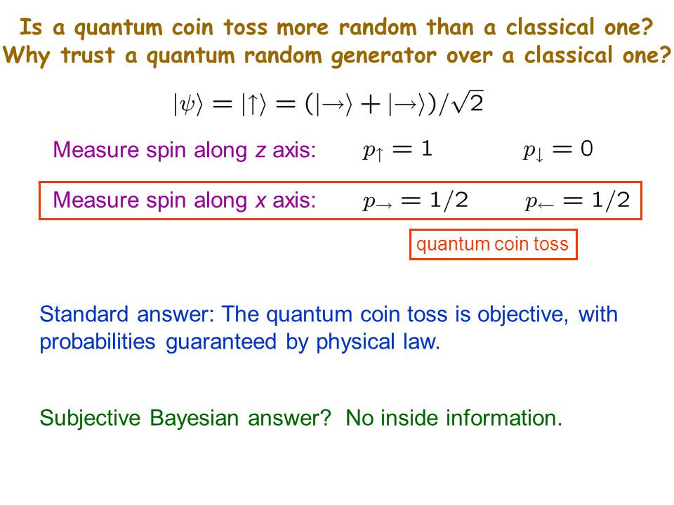 quantum coin toss Measure spin along z axis: Measure spin along x axis: Standard answer: The quantum coin toss is objective, with probabilities guaranteed by physical law.