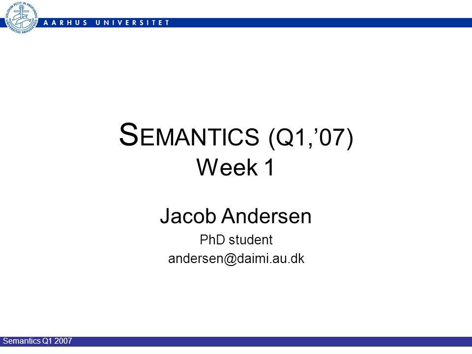 Semantics Q1 2007 S EMANTICS (Q1,'07) Week 1 Jacob Andersen PhD student andersen@daimi.au.dk