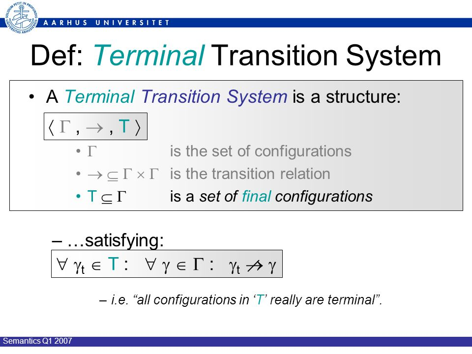 Semantics Q1 2007 Def: Terminal Transition System A Terminal Transition System is a structure:  is the set of configurations      is the transition relation T   is a set of final configurations –…satisfying: –i.e.