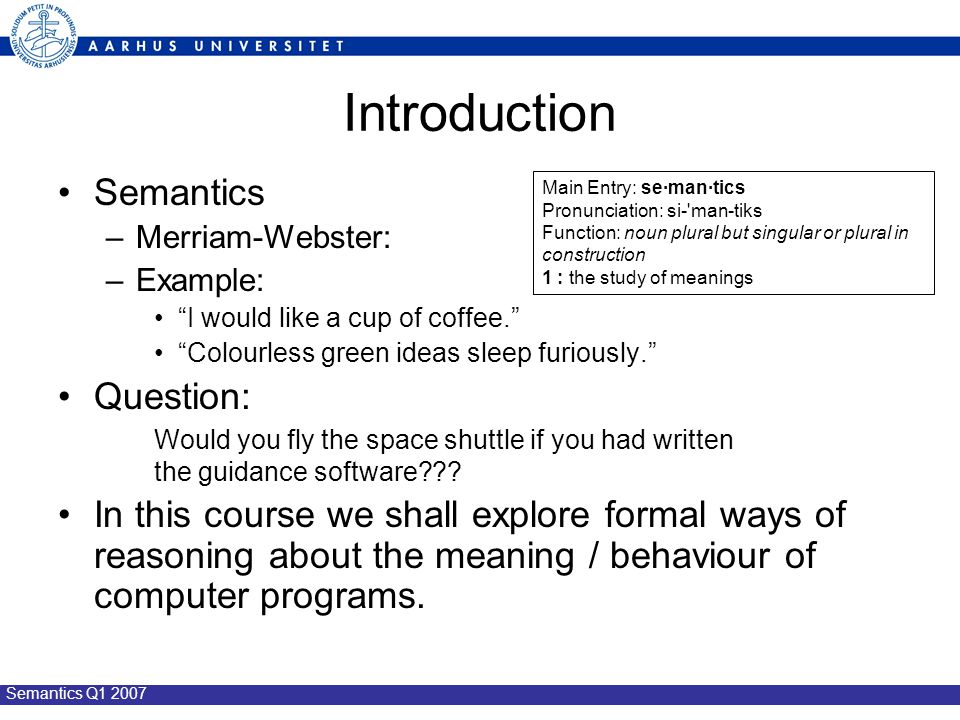 Semantics Q1 2007 Introduction Semantics –Merriam-Webster: –Example: I would like a cup of coffee. Colourless green ideas sleep furiously. Question: Would you fly the space shuttle if you had written the guidance software .