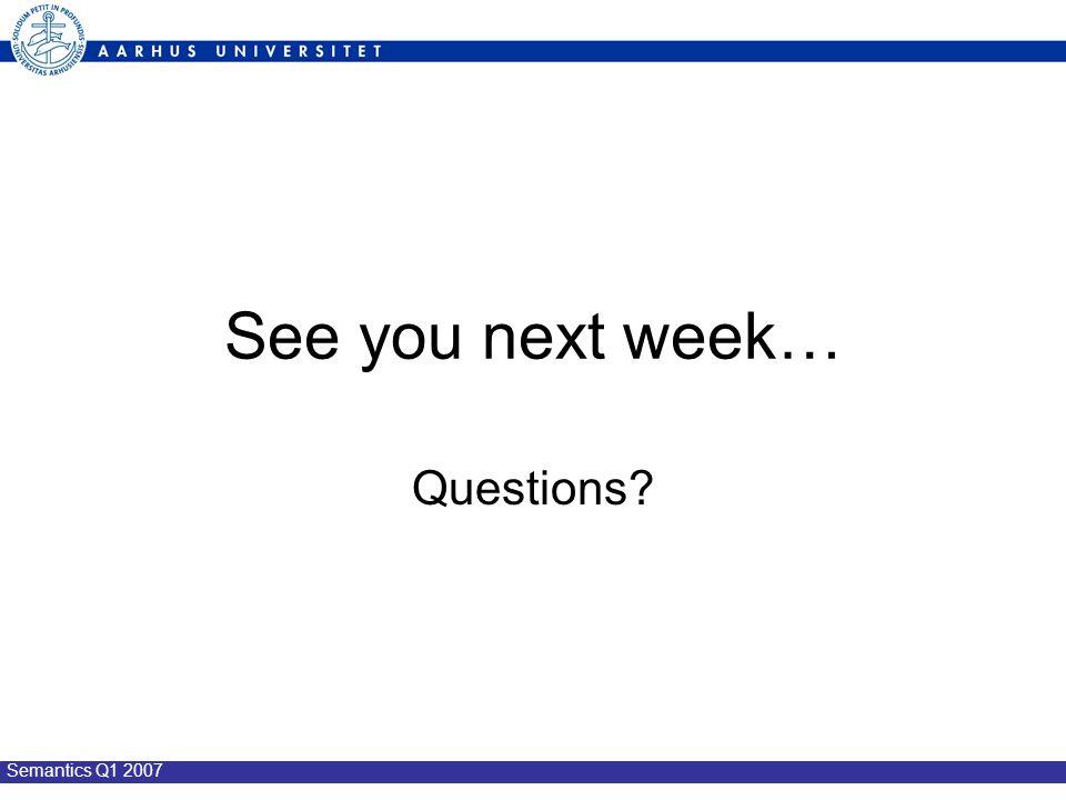 Semantics Q1 2007 See you next week… Questions