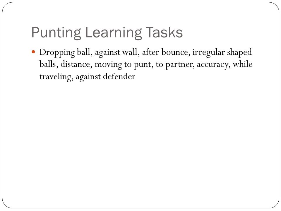 Punting Learning Tasks Dropping ball, against wall, after bounce, irregular shaped balls, distance, moving to punt, to partner, accuracy, while traveling, against defender
