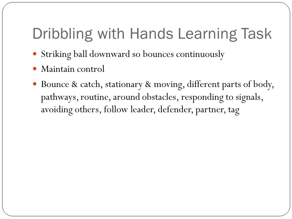 Dribbling with Hands Learning Task Striking ball downward so bounces continuously Maintain control Bounce & catch, stationary & moving, different parts of body, pathways, routine, around obstacles, responding to signals, avoiding others, follow leader, defender, partner, tag