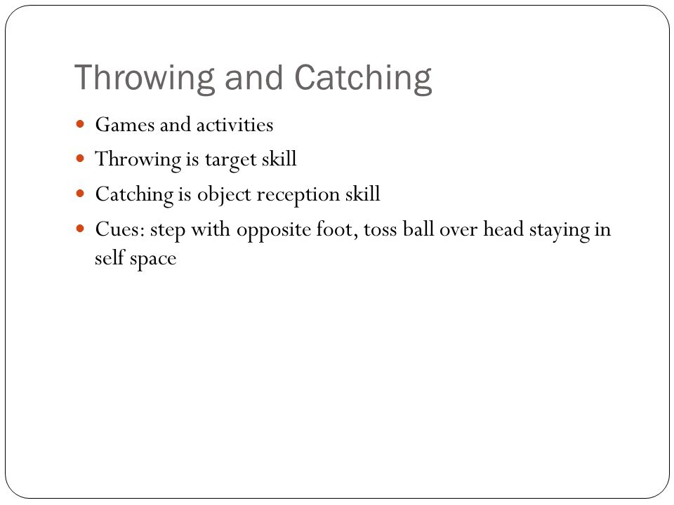 Throwing and Catching Games and activities Throwing is target skill Catching is object reception skill Cues: step with opposite foot, toss ball over head staying in self space