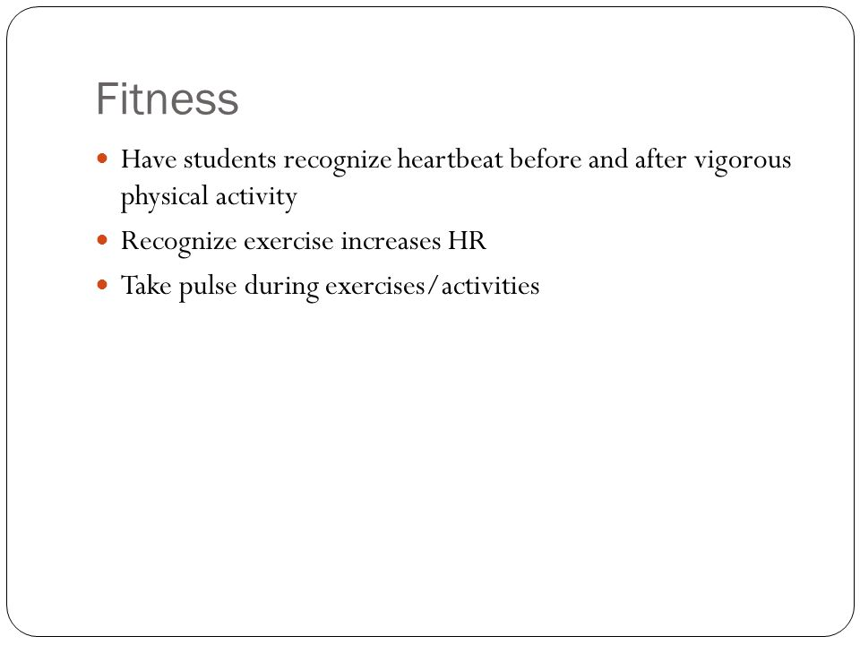 Fitness Have students recognize heartbeat before and after vigorous physical activity Recognize exercise increases HR Take pulse during exercises/activities