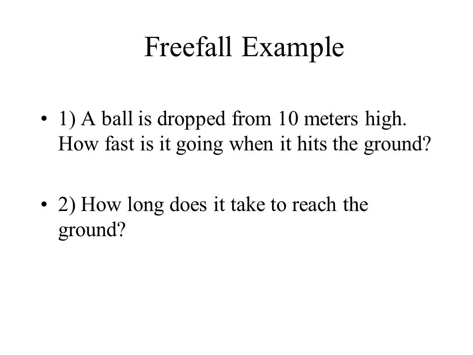 1) A ball is dropped from 10 meters high. How fast is it going when it hits the ground? 2) How long does it take to reach the ground? Freefall Example