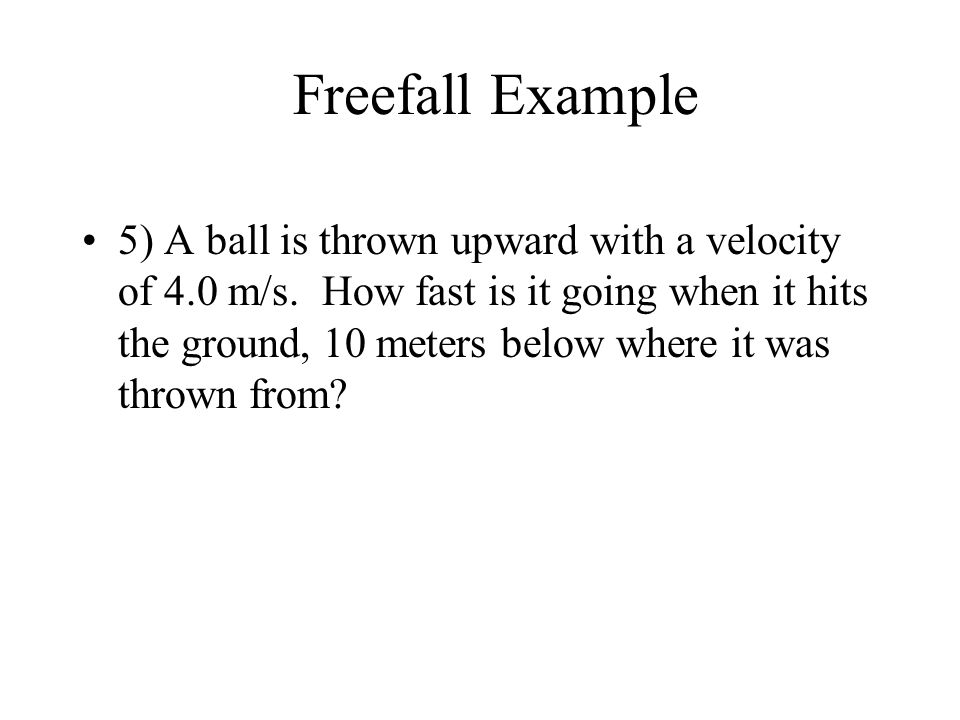 5) A ball is thrown upward with a velocity of 4.0 m/s. How fast is it going when it hits the ground, 10 meters below where it was thrown from? Freefal