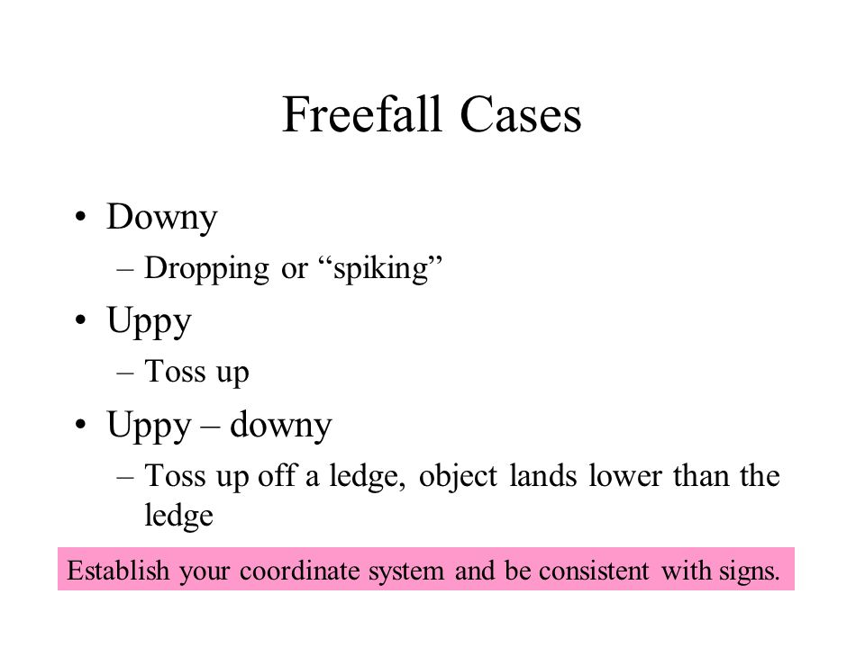 "Freefall Cases Downy –Dropping or ""spiking"" Uppy –Toss up Uppy – downy –Toss up off a ledge, object lands lower than the ledge Establish your coordina"