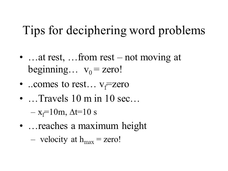 Tips for deciphering word problems …at rest, …from rest – not moving at beginning… v 0 = zero!..comes to rest… v f =zero …Travels 10 m in 10 sec… –x f