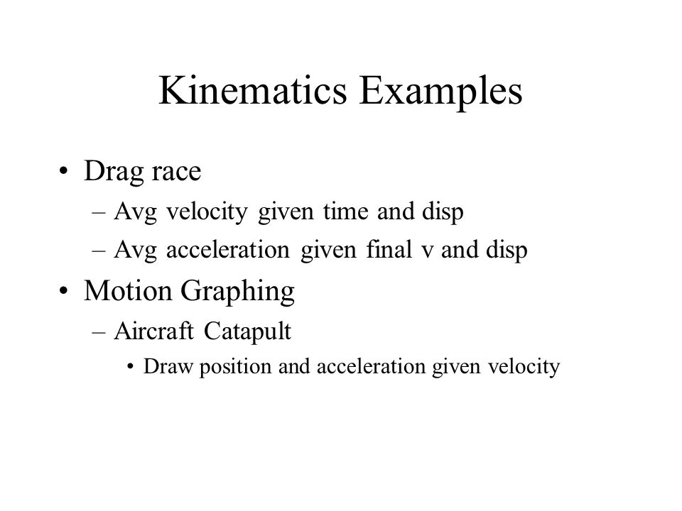 Kinematics Examples Drag race –Avg velocity given time and disp –Avg acceleration given final v and disp Motion Graphing –Aircraft Catapult Draw posit