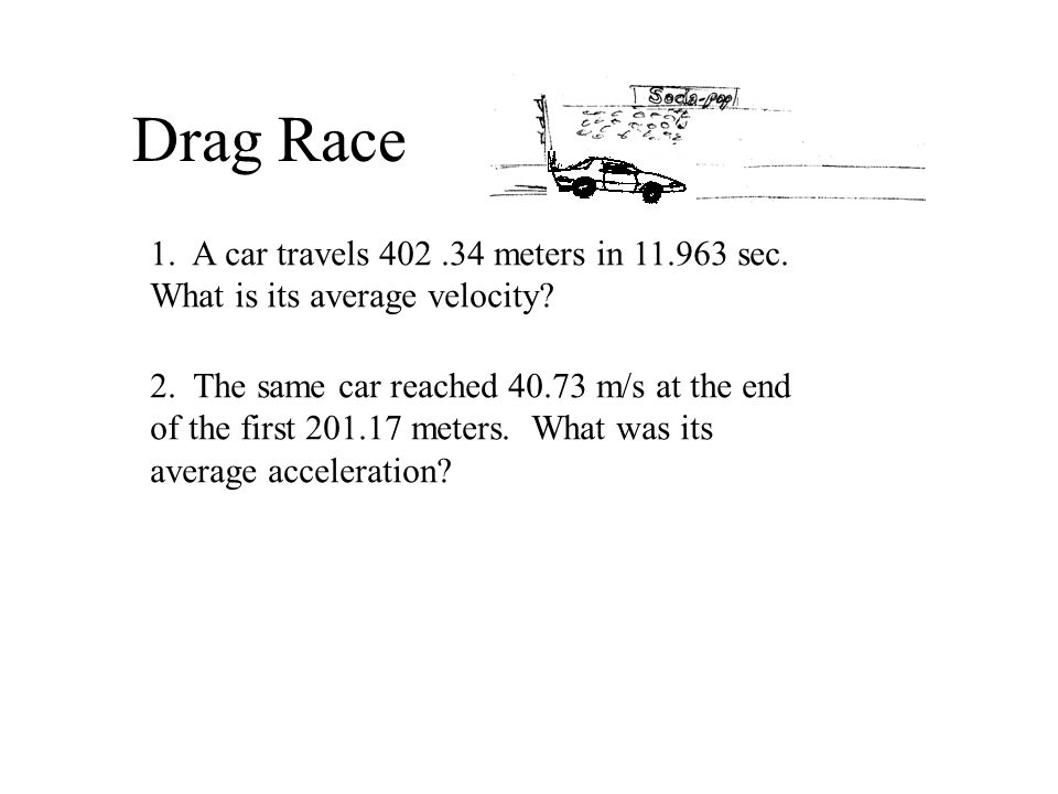 Drag Race 1. A car travels 402.34 meters in 11.963 sec. What is its average velocity? 2. The same car reached 40.73 m/s at the end of the first 201.17
