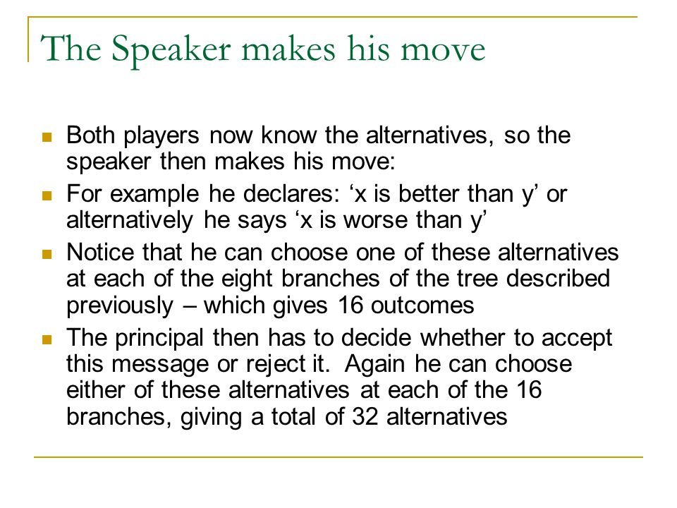 The Speaker makes his move Both players now know the alternatives, so the speaker then makes his move: For example he declares: 'x is better than y' or alternatively he says 'x is worse than y' Notice that he can choose one of these alternatives at each of the eight branches of the tree described previously – which gives 16 outcomes The principal then has to decide whether to accept this message or reject it.