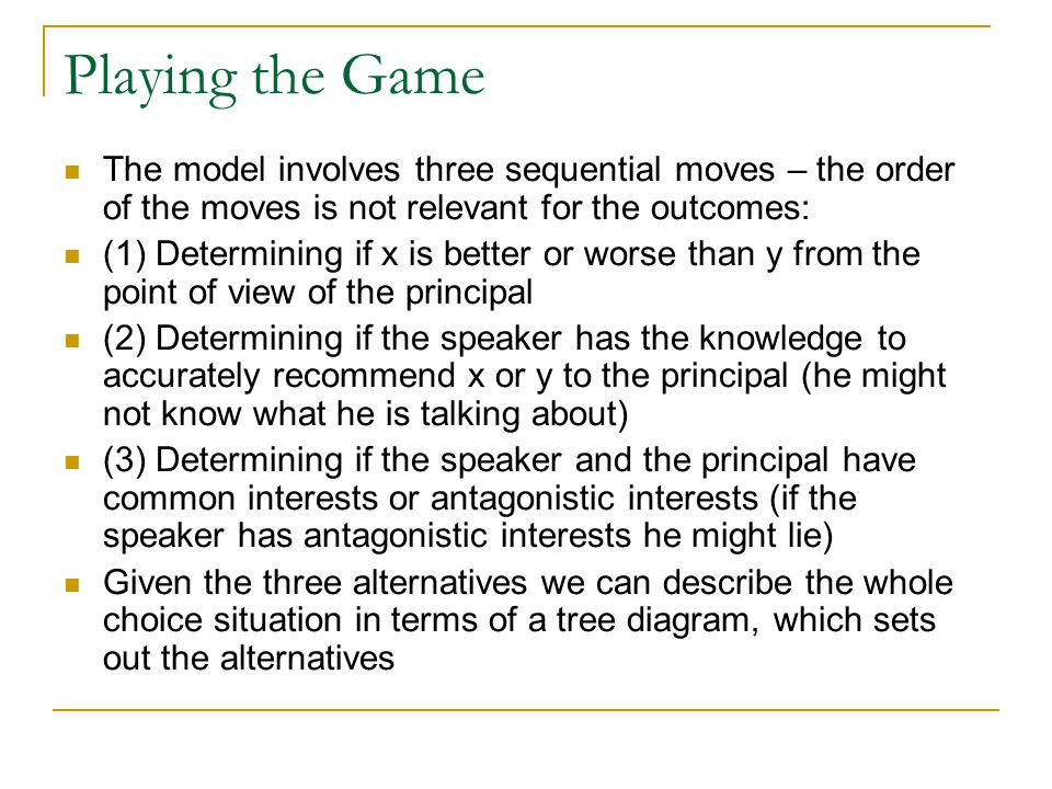 Playing the Game The model involves three sequential moves – the order of the moves is not relevant for the outcomes: (1) Determining if x is better or worse than y from the point of view of the principal (2) Determining if the speaker has the knowledge to accurately recommend x or y to the principal (he might not know what he is talking about) (3) Determining if the speaker and the principal have common interests or antagonistic interests (if the speaker has antagonistic interests he might lie) Given the three alternatives we can describe the whole choice situation in terms of a tree diagram, which sets out the alternatives