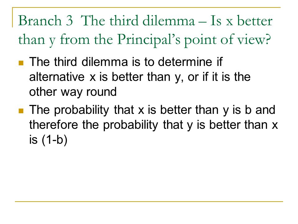 Branch 3 The third dilemma – Is x better than y from the Principal's point of view.