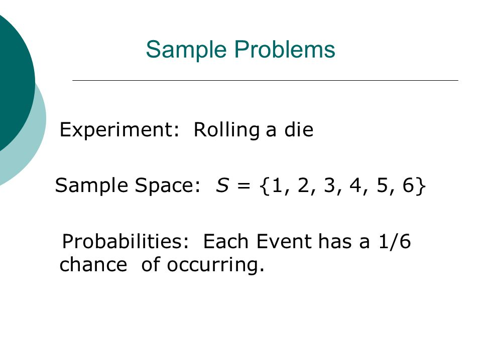 Sample Problems Experiment: Rolling a die Sample Space: S = {1, 2, 3, 4, 5, 6} Probabilities: Each Event has a 1/6 chance of occurring.