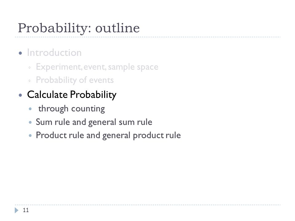 Probability: outline 11 Introduction ◦ Experiment, event, sample space ◦ Probability of events Calculate Probability through counting Sum rule and general sum rule Product rule and general product rule