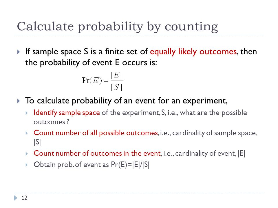 Calculate probability by counting 12  If sample space S is a finite set of equally likely outcomes, then the probability of event E occurs is:  To calculate probability of an event for an experiment,  Identify sample space of the experiment, S, i.e., what are the possible outcomes .
