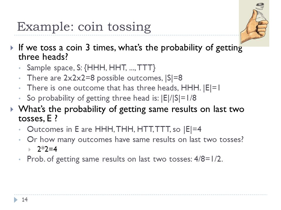 Example: coin tossing 14  If we toss a coin 3 times, what's the probability of getting three heads.
