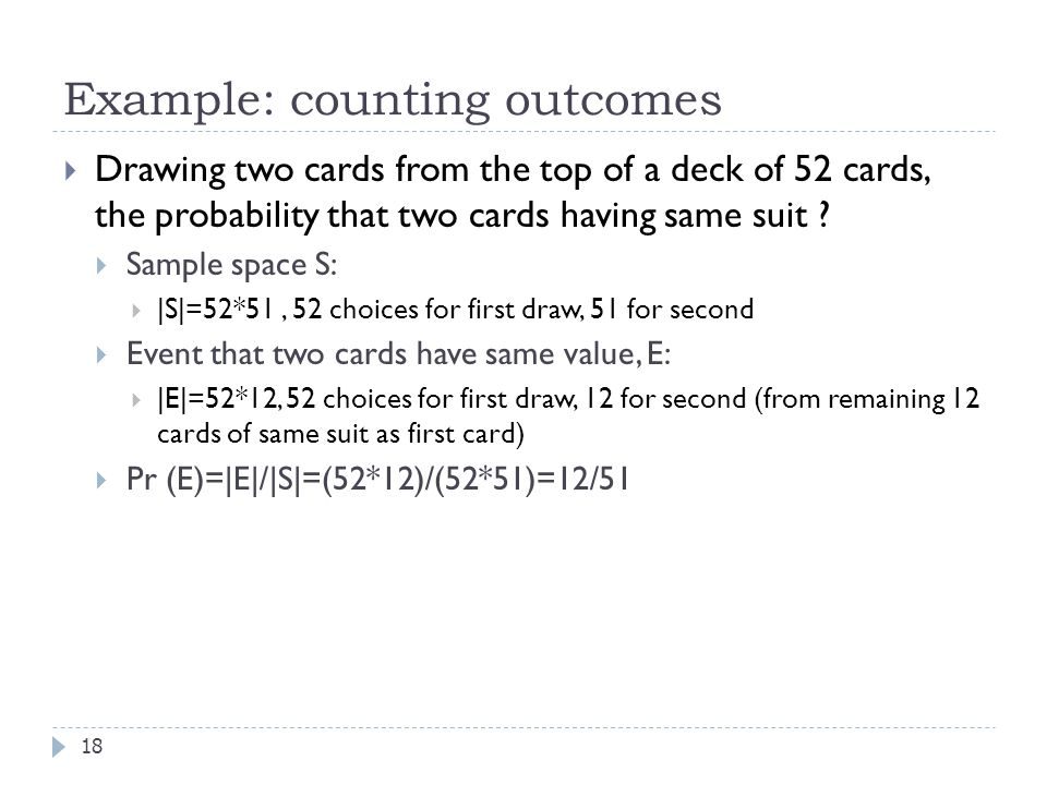 Example: counting outcomes 18  Drawing two cards from the top of a deck of 52 cards, the probability that two cards having same suit .