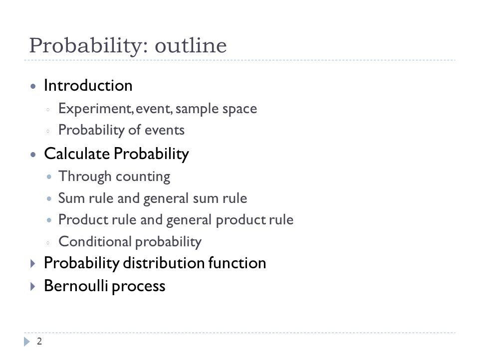 Probability: outline 2 Introduction ◦ Experiment, event, sample space ◦ Probability of events Calculate Probability Through counting Sum rule and general sum rule Product rule and general product rule ◦ Conditional probability  Probability distribution function  Bernoulli process