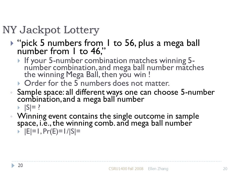 NY Jackpot Lottery  pick 5 numbers from 1 to 56, plus a mega ball number from 1 to 46,  If your 5-number combination matches winning 5- number combination, and mega ball number matches the winning Mega Ball, then you win .