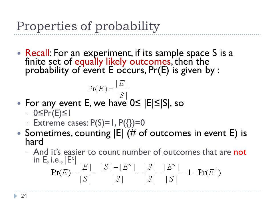 Properties of probability 24 Recall: For an experiment, if its sample space S is a finite set of equally likely outcomes, then the probability of event E occurs, Pr(E) is given by : For any event E, we have 0≤ |E|≤|S|, so ◦ 0≤Pr(E)≤1 ◦ Extreme cases: P(S)=1, P({})=0 Sometimes, counting |E| (# of outcomes in event E) is hard ◦ And it's easier to count number of outcomes that are not in E, i.e., |E c |