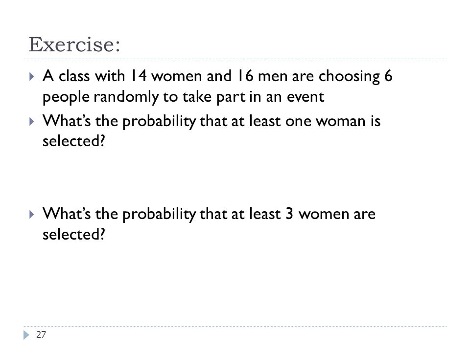 Exercise:  A class with 14 women and 16 men are choosing 6 people randomly to take part in an event  What's the probability that at least one woman is selected.
