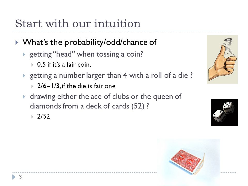 Start with our intuition 3  What's the probability/odd/chance of  getting head when tossing a coin.