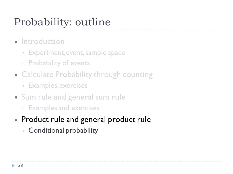 Probability: outline 33 Introduction ◦ Experiment, event, sample space ◦ Probability of events Calculate Probability through counting ◦ Examples, exercises Sum rule and general sum rule ◦ Examples and exercises Product rule and general product rule ◦ Conditional probability