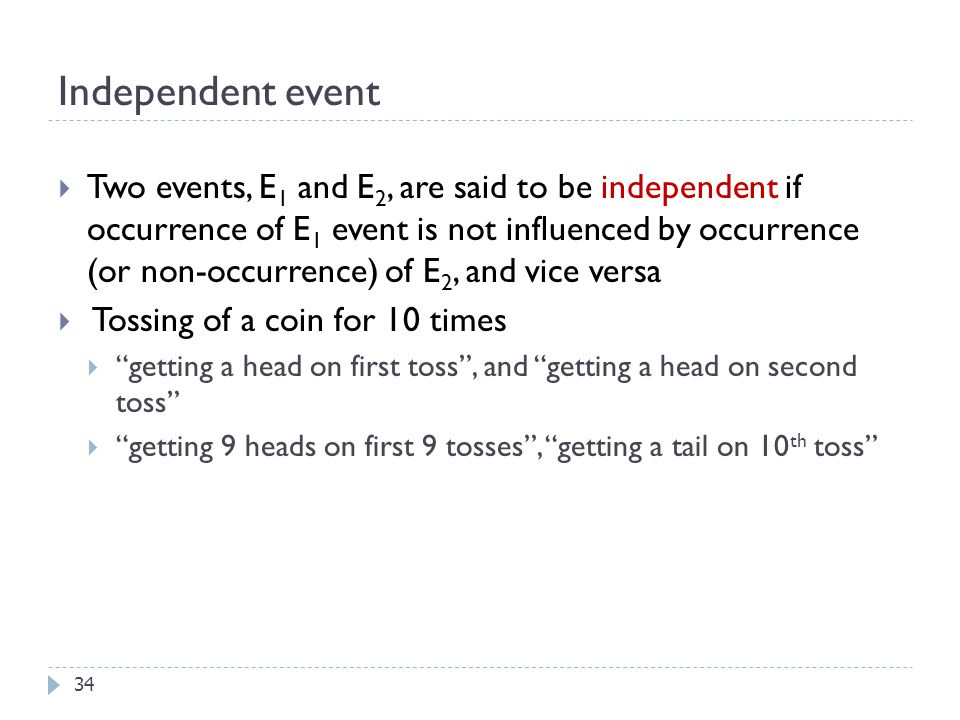 Independent event 34  Two events, E 1 and E 2, are said to be independent if occurrence of E 1 event is not influenced by occurrence (or non-occurrence) of E 2, and vice versa  Tossing of a coin for 10 times  getting a head on first toss , and getting a head on second toss  getting 9 heads on first 9 tosses , getting a tail on 10 th toss
