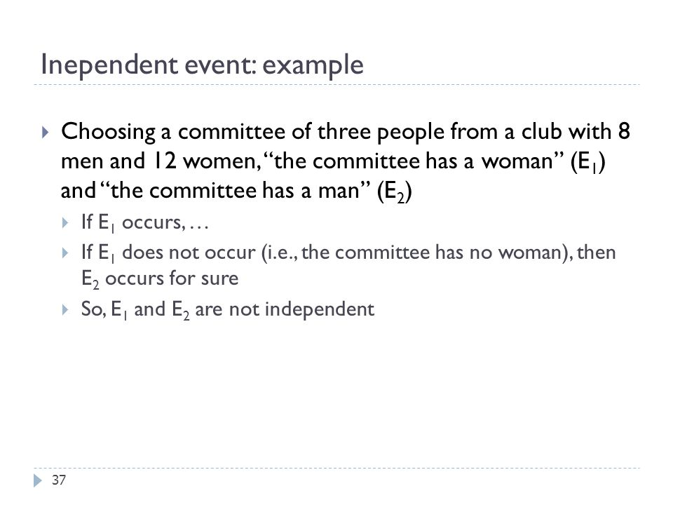 Inependent event: example 37  Choosing a committee of three people from a club with 8 men and 12 women, the committee has a woman (E 1 ) and the committee has a man (E 2 )  If E 1 occurs, …  If E 1 does not occur (i.e., the committee has no woman), then E 2 occurs for sure  So, E 1 and E 2 are not independent
