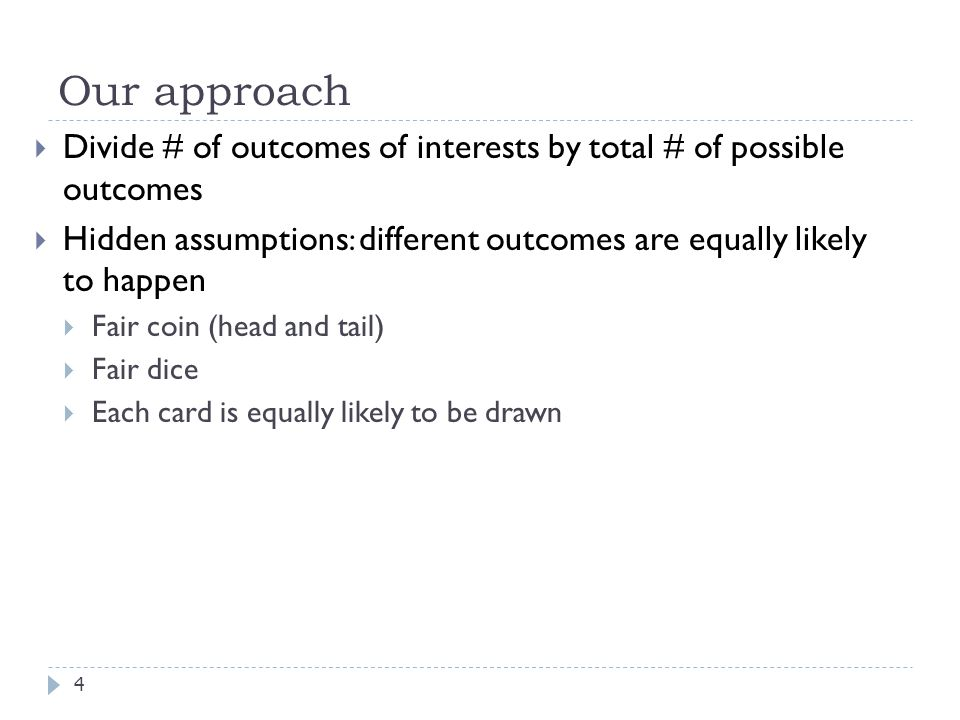 Our approach 4  Divide # of outcomes of interests by total # of possible outcomes  Hidden assumptions : different outcomes are equally likely to happen  Fair coin (head and tail)  Fair dice  Each card is equally likely to be drawn