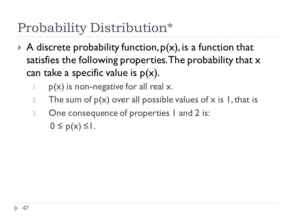 Probability Distribution* 47  A discrete probability function, p(x), is a function that satisfies the following properties.