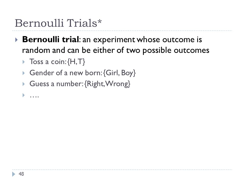 Bernoulli Trials* 48  Bernoulli trial: an experiment whose outcome is random and can be either of two possible outcomes  Toss a coin: {H, T}  Gender of a new born: {Girl, Boy}  Guess a number: {Right, Wrong}  ….