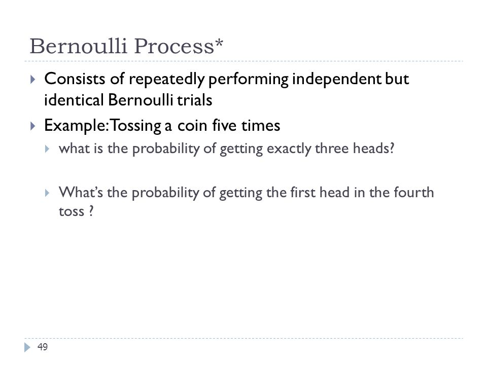 Bernoulli Process* 49  Consists of repeatedly performing independent but identical Bernoulli trials  Example: Tossing a coin five times  what is the probability of getting exactly three heads.