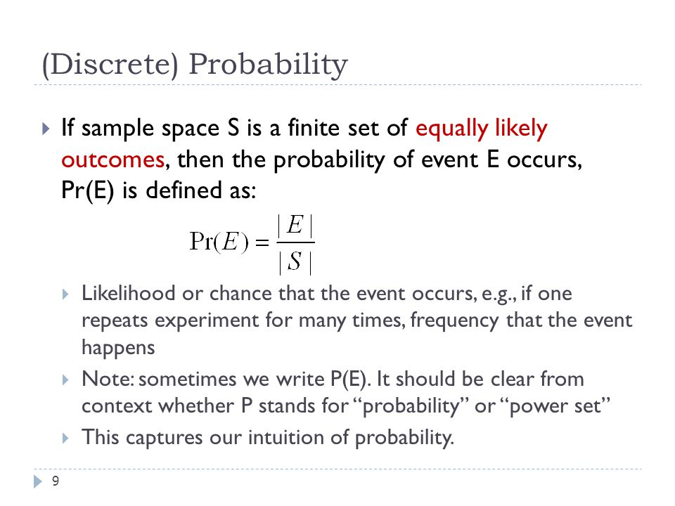 (Discrete) Probability 9  If sample space S is a finite set of equally likely outcomes, then the probability of event E occurs, Pr(E) is defined as:  Likelihood or chance that the event occurs, e.g., if one repeats experiment for many times, frequency that the event happens  Note: sometimes we write P(E).
