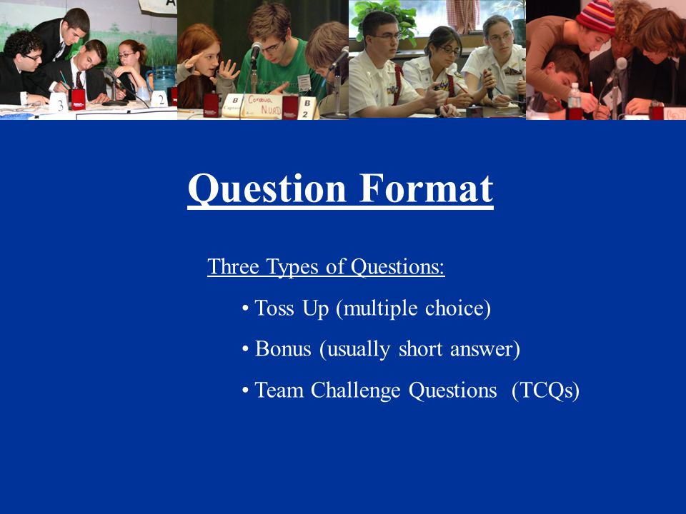 Question Format Three Types of Questions: Toss Up (multiple choice) Bonus (usually short answer) Team Challenge Questions (TCQs)