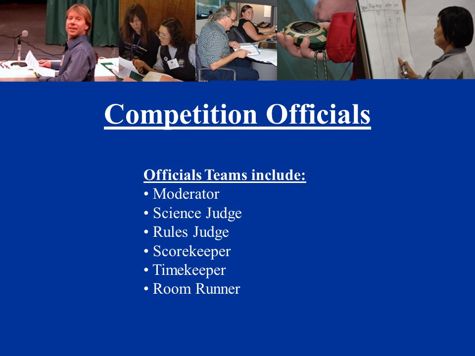 Officials Teams include: Moderator Science Judge Rules Judge Scorekeeper Timekeeper Room Runner Competition Officials