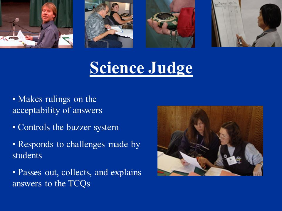 Science Judge Makes rulings on the acceptability of answers Controls the buzzer system Responds to challenges made by students Passes out, collects, and explains answers to the TCQs